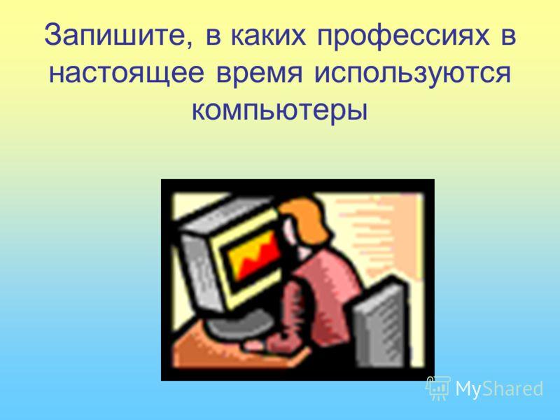 Запишите, в каких профессиях в настоящее время используются компьютеры