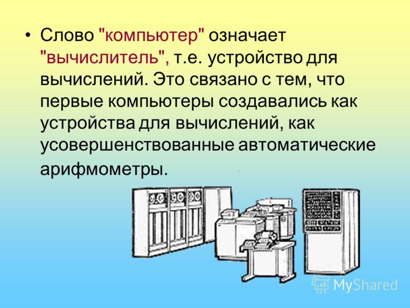 Слово компьютер означает вычислитель, т.е. устройство для вычислений. Это связано с тем, что первые компьютеры создавались как устройства для вычислений, как усовершенствованные автоматические арифмометры.