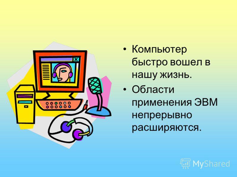 Компьютер быстро вошел в нашу жизнь. Области применения ЭВМ непрерывно расширяются.