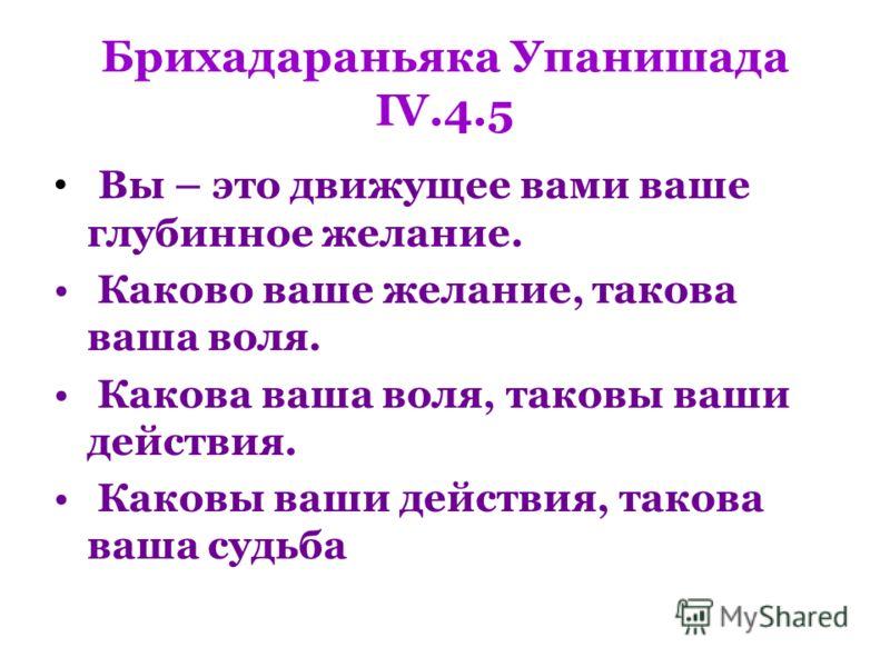 Брихадараньяка Упанишада IV.4.5 Вы – это движущее вами ваше глубинное желание. Каково ваше желание, такова ваша воля. Какова ваша воля, таковы ваши действия. Каковы ваши действия, такова ваша судьба