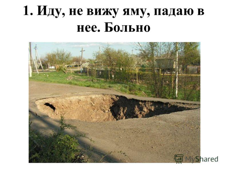 1. Иду, не вижу яму, падаю в нее. Больно
