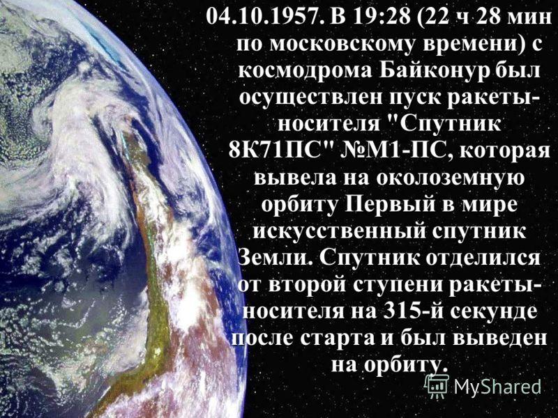 04.10.1957. В 19:28 (22 ч 28 мин по московскому времени) с космодрома Байконур был осуществлен пуск ракеты- носителя