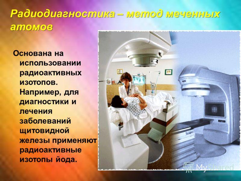 Радиодиагностика – метод меченных атомов Основана на использовании радиоактивных изотопов. Например, для диагностики и лечения заболеваний щитовидной железы применяют радиоактивные изотопы йода.