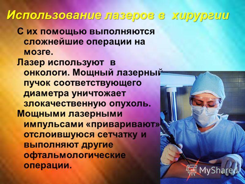 Использование лазеров в хирургии С их помощью выполняются сложнейшие операции на мозге. Лазер используют в онкологи. Мощный лазерный пучок соответствующего диаметра уничтожает злокачественную опухоль. Мощными лазерными импульсами «приваривают» отслои