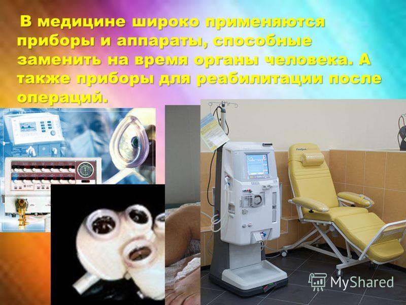 В медицине широко применяются приборы и аппараты, способные заменить на время органы человека. А также приборы для реабилитации после операций.