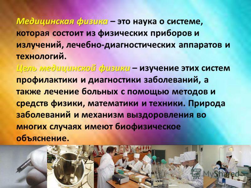 Медицинская физика Медицинская физика – это наука о системе, которая состоит из физических приборов и излучений, лечебно-диагностических аппаратов и технологий. Цель медицинской физики Цель медицинской физики – изучение этих систем профилактики и диа