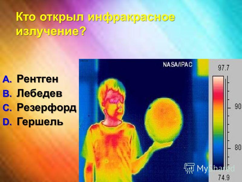 Кто открыл инфракрасное излучение? A. Рентген B. Лебедев C. Резерфорд D. Гершель