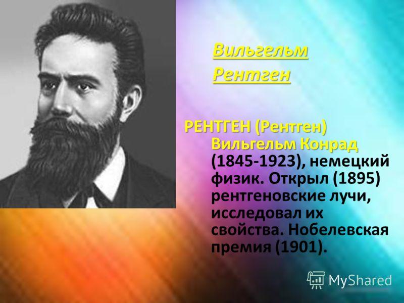 Вильгельм Рентген РЕНТГЕН (Рентген) Вильгельм Конрад РЕНТГЕН (Рентген) Вильгельм Конрад (1845-1923), немецкий физик. Открыл (1895) рентгеновские лучи, исследовал их свойства. Нобелевская премия (1901).