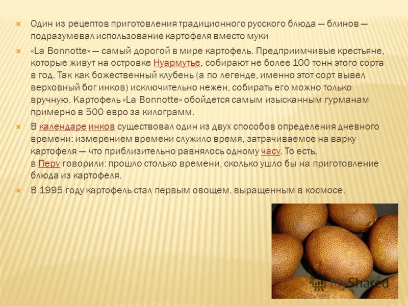 Один из рецептов приготовления традиционного русского блюда блинов подразумевал использование картофеля вместо муки «La Bonnotte» самый дорогой в мире картофель. Предприимчивые крестьяне, которые живут на островке Нуармутье, собирают не более 100 тон
