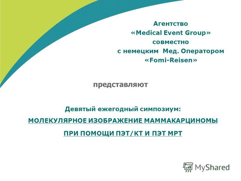 Агентство «Medical Event Group» совместно с немецким Мед. Оператором «Fomi-Reisen» Девятый ежегодный симпозиум: МОЛЕКУЛЯРНОЕ ИЗОБРАЖЕНИЕ МАММАКАРЦИНОМЫ ПРИ ПОМОЩИ ПЭТ/КТ И ПЭТ МРТ представляют