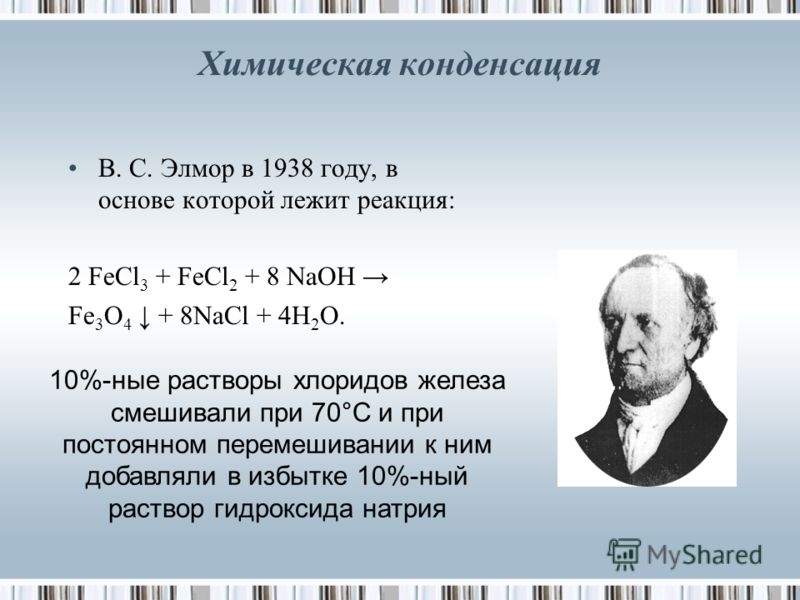 Химическая конденсация В. С. Элмор в 1938 году, в основе которой лежит реакция: 2 FeCl 3 + FeCl 2 + 8 NaOH Fe 3 O 4 + 8NaCl + 4H 2 O. 10%-ные растворы хлоридов железа смешивали при 70°С и при постоянном перемешивании к ним добавляли в избытке 10%-ный