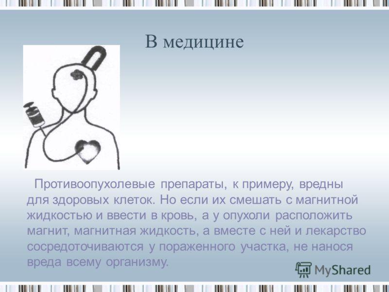 В медицине Противоопухолевые препараты, к примеру, вредны для здоровых клеток. Но если их смешать с магнитной жидкостью и ввести в кровь, а у опухоли расположить магнит, магнитная жидкость, а вместе с ней и лекарство сосредоточиваются у пораженного у