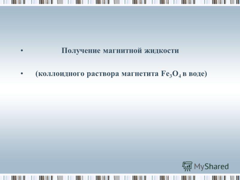 Получение магнитной жидкости (коллоидного раствора магнетита Fe 3 O 4 в воде)