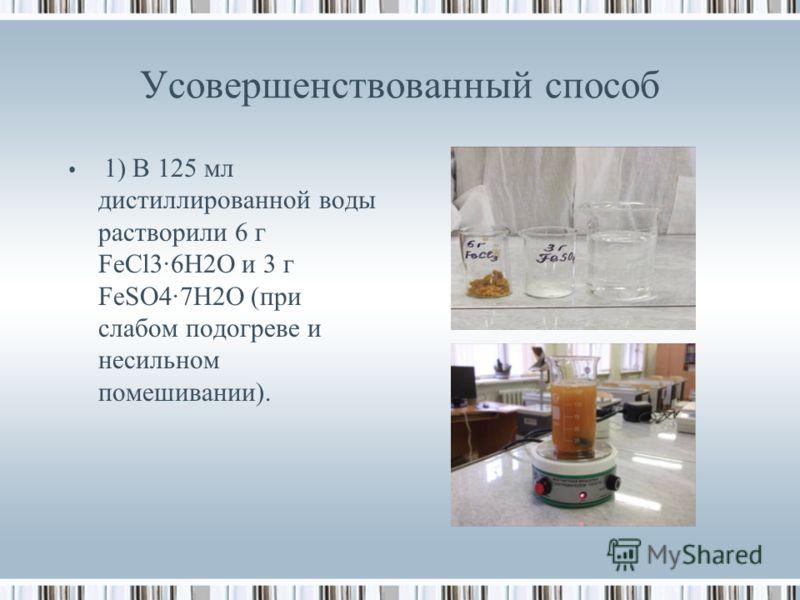 Усовершенствованный способ 1) В 125 мл дистиллированной воды растворили 6 г FeCl3·6H2O и 3 г FeSO4·7H2O (при слабом подогреве и несильном помешивании).