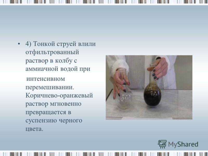 4) Тонкой струей влили отфильтрованный раствор в колбу с аммиачной водой при интенсивном перемешивании. Коричнево-оранжевый раствор мгновенно превращается в суспензию черного цвета.