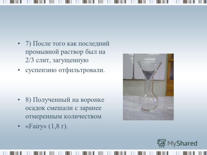 7) После того как последний промывной раствор был на 2/3 слит, загущенную суспензию отфильтровали. 8) Полученный на воронке осадок смешали с заранее отмеренным количеством «Fairy» (1,8 г).