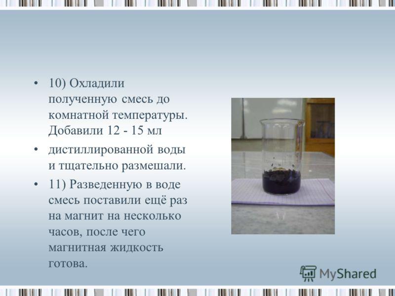 10) Охладили полученную смесь до комнатной температуры. Добавили 12 - 15 мл дистиллированной воды и тщательно размешали. 11) Разведенную в воде смесь поставили ещё раз на магнит на несколько часов, после чего магнитная жидкость готова.