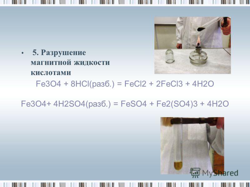 5. Разрушение магнитной жидкости кислотами Fe3O4 + 8HCl(разб.) = FeCl2 + 2FeCl3 + 4H2O Fe3O4+ 4Н2SO4(разб.) = FeSO4 + Fe2(SO4)3 + 4H2O