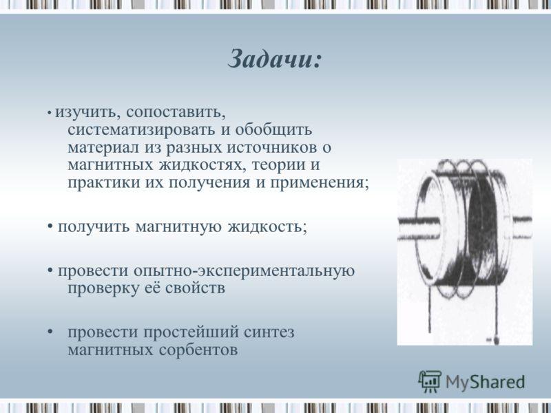 Задачи: изучить, сопоставить, систематизировать и обобщить материал из разных источников о магнитных жидкостях, теории и практики их получения и применения; получить магнитную жидкость; провести опытно-экспериментальную проверку её свойств провести п