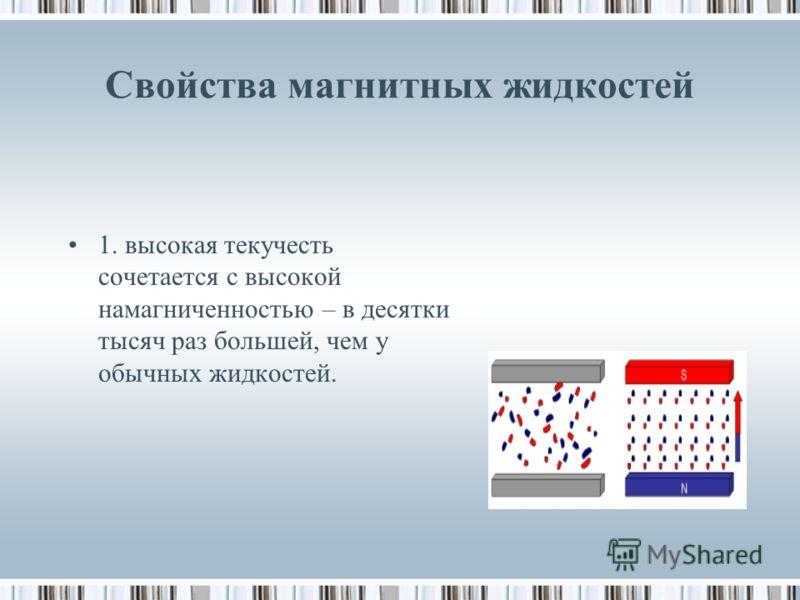 Свойства магнитных жидкостей 1. высокая текучесть сочетается с высокой намагниченностью – в десятки тысяч раз большей, чем у обычных жидкостей.