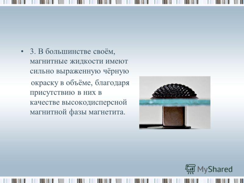 3. В большинстве своём, магнитные жидкости имеют сильно выраженную чёрную окраску в объёме, благодаря присутствию в них в качестве высокодисперсной магнитной фазы магнетита.