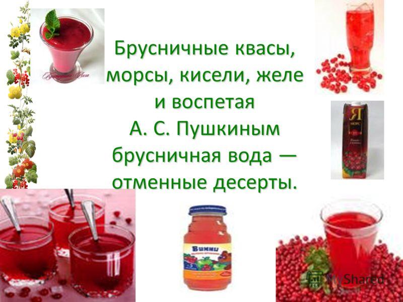 Брусничные квасы, морсы, кисели, желе и воспетая А. С. Пушкиным брусничная вода отменные десерты.