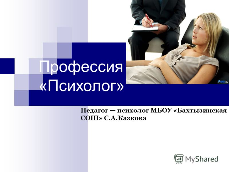 Профессия «Психолог» Педагог психолог МБОУ «Бахтызинская СОШ» С.А.Казкова
