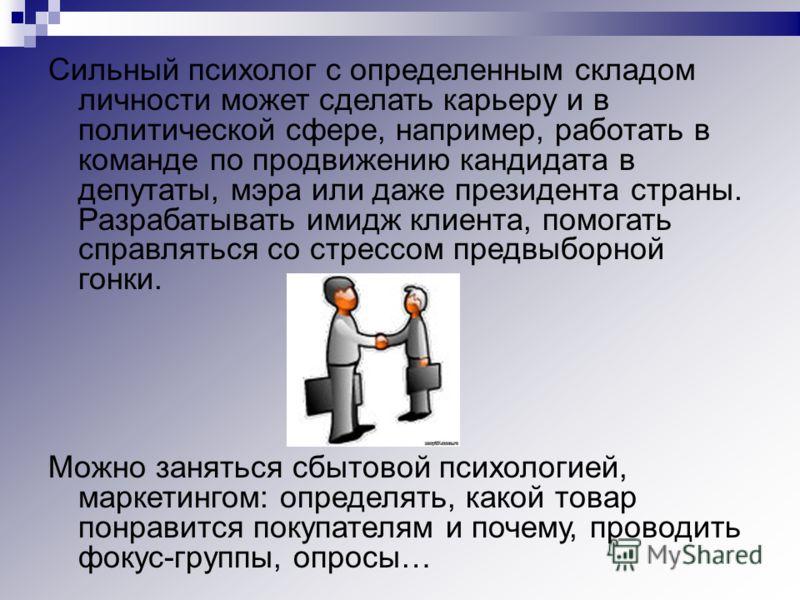 Сильный психолог с определенным складом личности может сделать карьеру и в политической сфере, например, работать в команде по продвижению кандидата в депутаты, мэра или даже президента страны. Разрабатывать имидж клиента, помогать справляться со стр