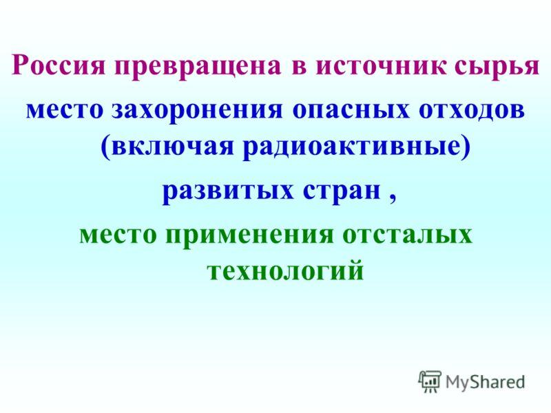 Россия превращена в источник сырья место захоронения опасных отходов (включая радиоактивные) развитых стран, место применения отсталых технологий