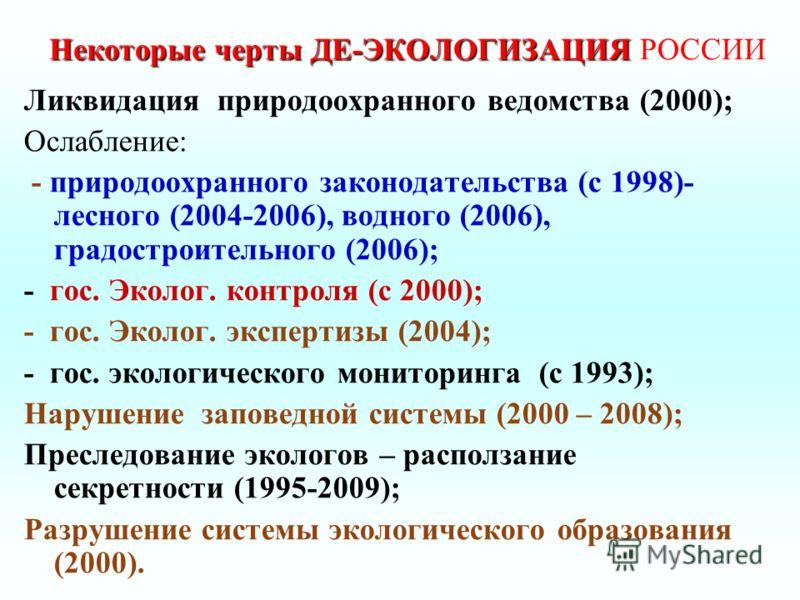 Некоторые черты ДЕ-ЭКОЛОГИЗАЦИЯ Некоторые черты ДЕ-ЭКОЛОГИЗАЦИЯ РОССИИ Ликвидация природоохранного ведомства (2000); Ослабление: - природоохранного законодательства (с 1998)- лесного (2004-2006), водного (2006), градостроительного (2006); - гос. Экол