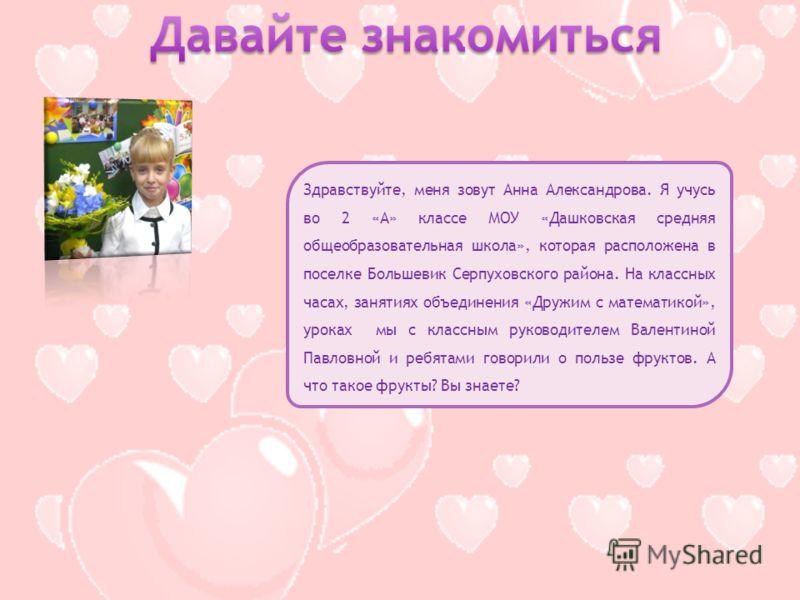 Здравствуйте, меня зовут Анна Александрова. Я учусь во 2 «А» классе МОУ «Дашковская средняя общеобразовательная школа», которая расположена в поселке Большевик Серпуховского района. На классных часах, занятиях объединения «Дружим с математикой», урок