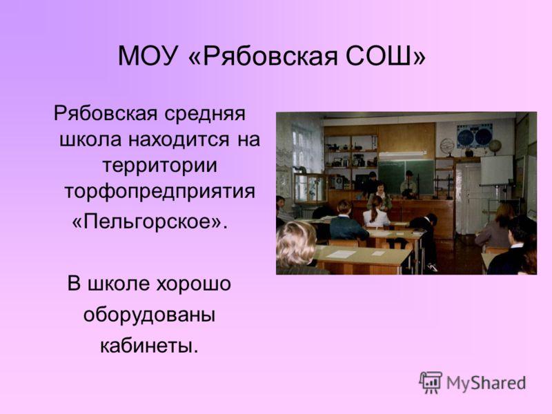 МОУ «Рябовская СОШ» Рябовская средняя школа находится на территории торфопредприятия «Пельгорское». В школе хорошо оборудованы кабинеты.