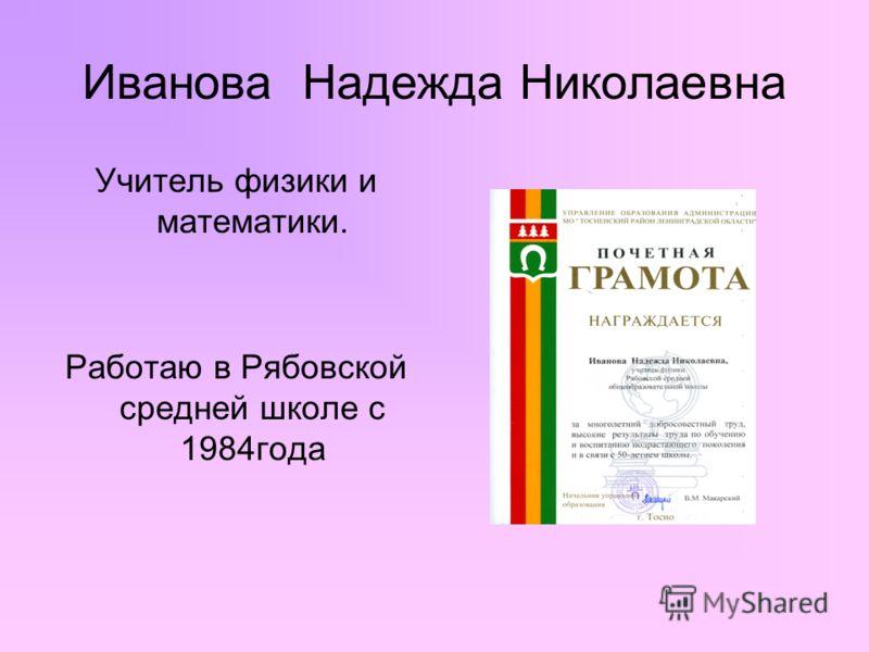 Иванова Надежда Николаевна Учитель физики и математики. Работаю в Рябовской средней школе с 1984года
