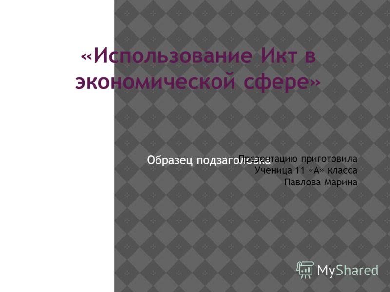 Образец подзаголовка «Использование Икт в экономической сфере» Презентацию приготовила Ученица 11 «А» класса Павлова Марина