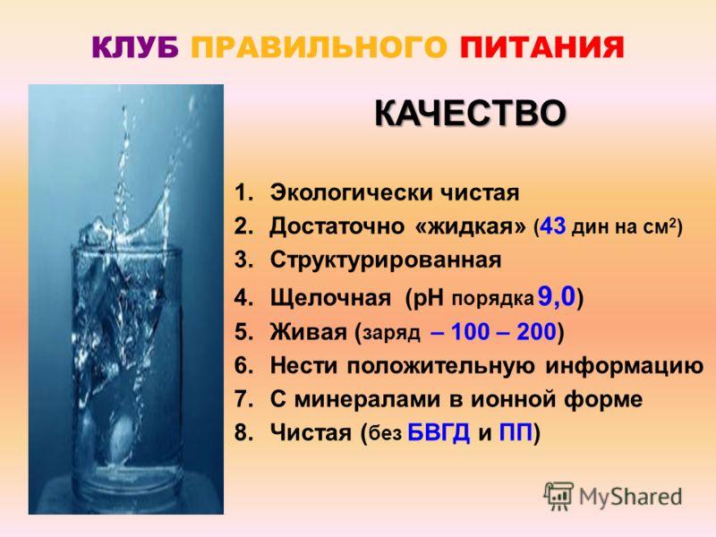 1.Экологически чистая 2.Достаточно «жидкая» ( 43 дин на см 2 ) 3.Структурированная 4.Щелочная (рН порядка 9,0 ) 5.Живая ( заряд – 100 – 200) 6.Нести положительную информацию 7.С минералами в ионной форме 8.Чистая ( без БВГД и ПП) КАЧЕСТВО