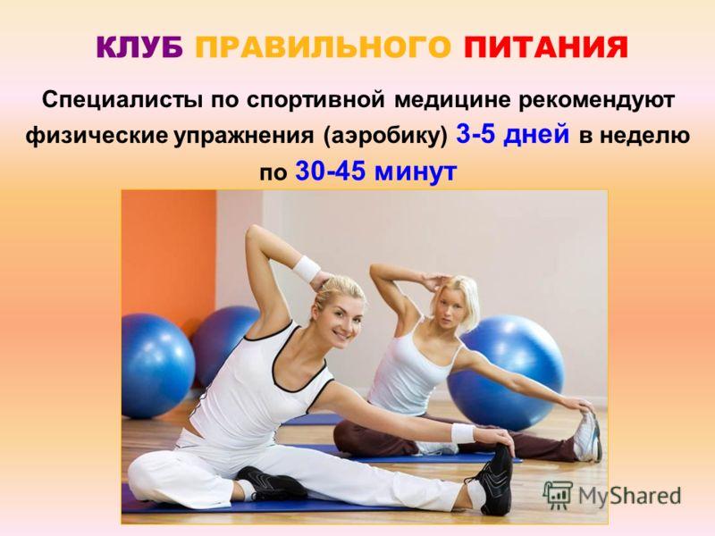 Специалисты по спортивной медицине рекомендуют физические упражнения (аэробику) 3-5 дней в неделю по 30-45 минут КЛУБ ПРАВИЛЬНОГО ПИТАНИЯ