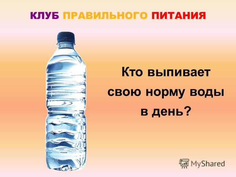 КЛУБ ПРАВИЛЬНОГО ПИТАНИЯ Кто выпивает свою норму воды в день?