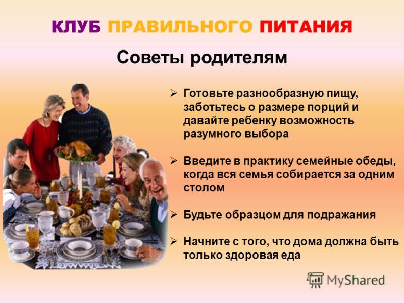Готовьте разнообразную пищу, заботьтесь о размере порций и давайте ребенку возможность разумного выбора Введите в практику семейные обеды, когда вся семья собирается за одним столом Будьте образцом для подражания Начните с того, что дома должна быть