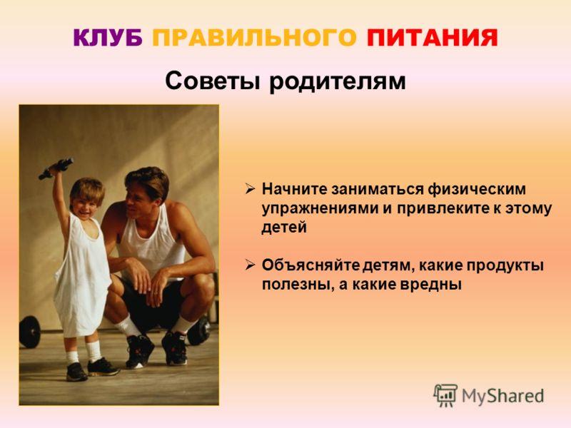 Начните заниматься физическим упражнениями и привлеките к этому детей Объясняйте детям, какие продукты полезны, а какие вредны Советы родителям КЛУБ ПРАВИЛЬНОГО ПИТАНИЯ