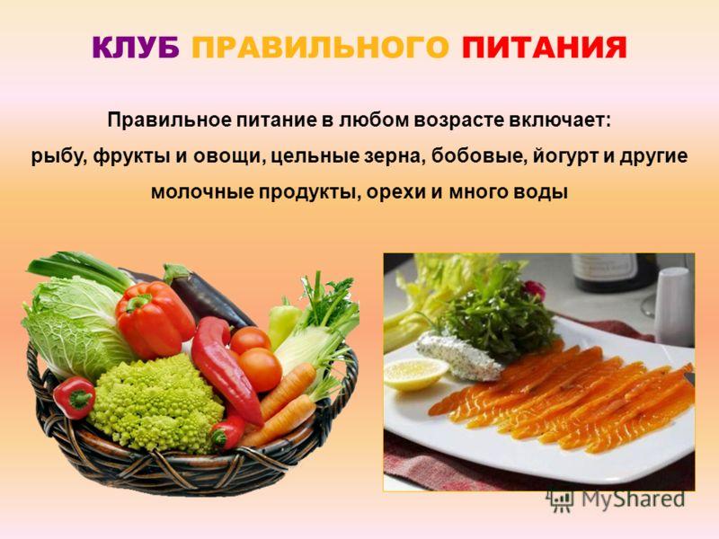 Правильное питание в любом возрасте включает: рыбу, фрукты и овощи, цельные зерна, бобовые, йогурт и другие молочные продукты, орехи и много воды КЛУБ ПРАВИЛЬНОГО ПИТАНИЯ