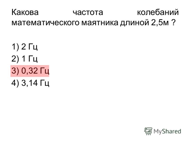 Какова частота колебаний математического маятника длиной 2,5м ? 1) 2 Гц 2) 1 Гц 3) 0,32 Гц 4) 3,14 Гц