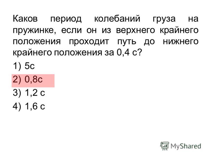 Каков период колебаний груза на пружинке, если он из верхнего крайнего положения проходит путь до нижнего крайнего положения за 0,4 с? 1)5с 2)0,8с 3)1,2 с 4)1,6 с