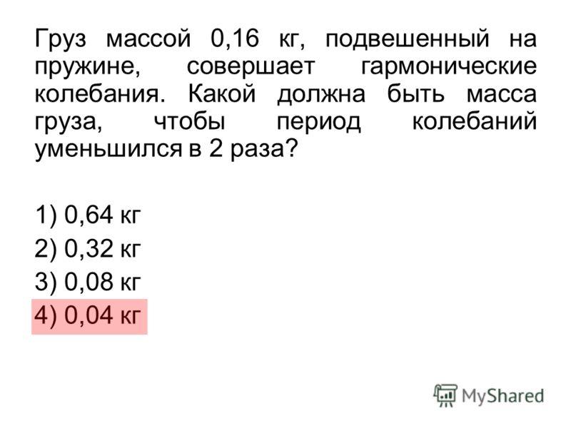 Груз массой 0,16 кг, подвешенный на пружине, совершает гармонические колебания. Какой должна быть масса груза, чтобы период колебаний уменьшился в 2 раза? 1) 0,64 кг 2) 0,32 кг 3) 0,08 кг 4) 0,04 кг
