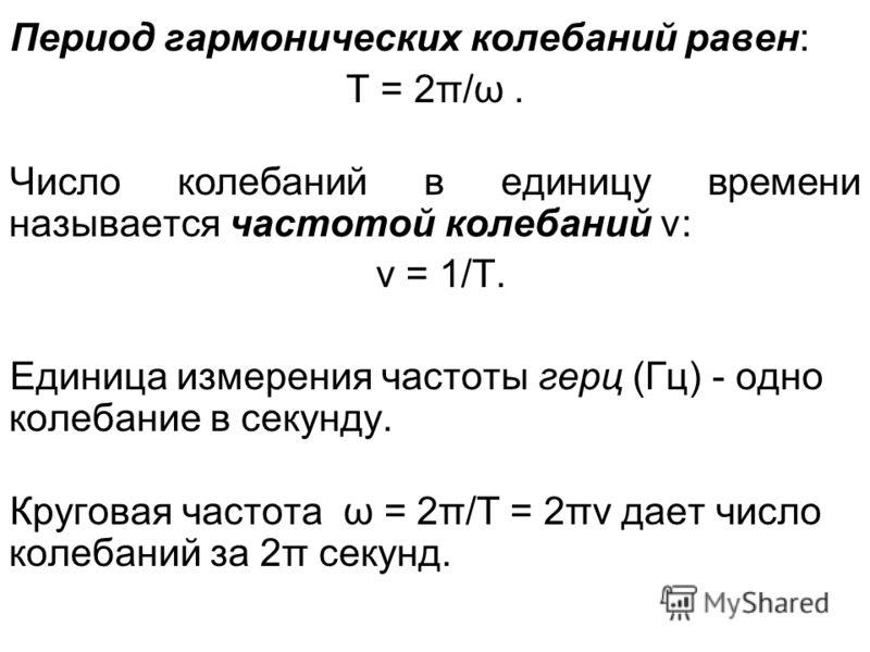 Период гармонических колебаний равен: T = 2π/ω. Число колебаний в единицу времени называется частотой колебаний ν: ν = 1/T. Единица измерения частоты герц (Гц) - одно колебание в секунду. Круговая частота ω = 2π/T = 2πν дает число колебаний за 2π сек