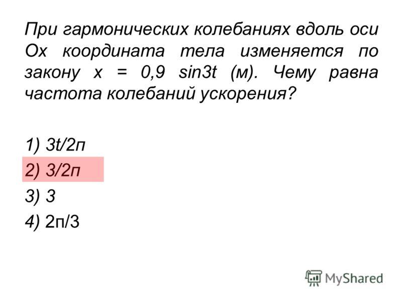 При гармонических колебаниях вдоль оси Ох координата тела изменяется по закону х = 0,9 sin3t (м). Чему равна частота колебаний ускорения? 1) 3t/2п 2) 3/2п 3) 3 4) 2п/3