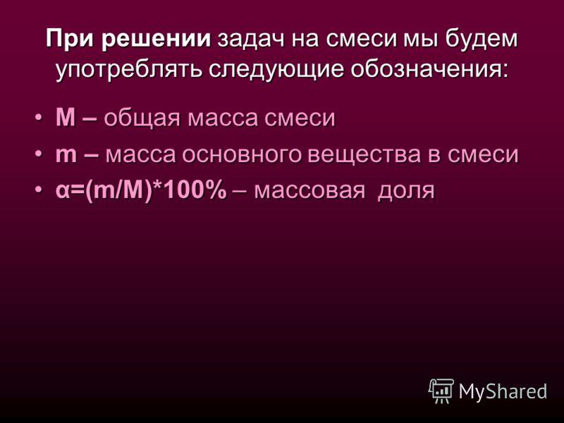 При решении задач на смеси мы будем употреблять следующие обозначения: М – общая масса смесиМ – общая масса смеси m – масса основного вещества в смесиm – масса основного вещества в смеси α=(m/M)*100% – массовая доляα=(m/M)*100% – массовая доля