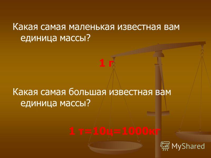 Какая самая маленькая известная вам единица массы? Какая самая большая известная вам единица массы? 1 г 1 т=10ц=1000кг