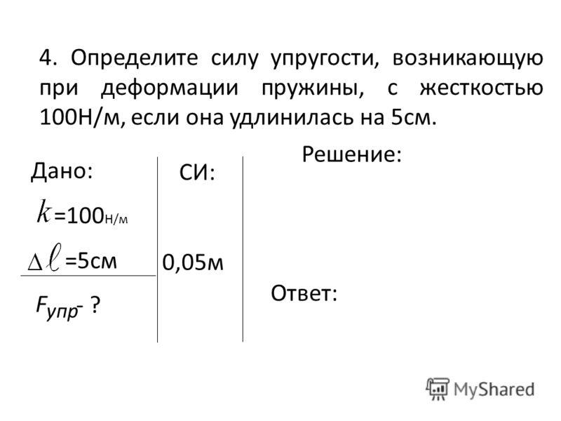 4. Определите силу упругости, возникающую при деформации пружины, с жесткостью 100Н/м, если она удлинилась на 5см. Дано: =100 Н/м =5см - ? упр F Решение: Ответ: СИ: 0,05м
