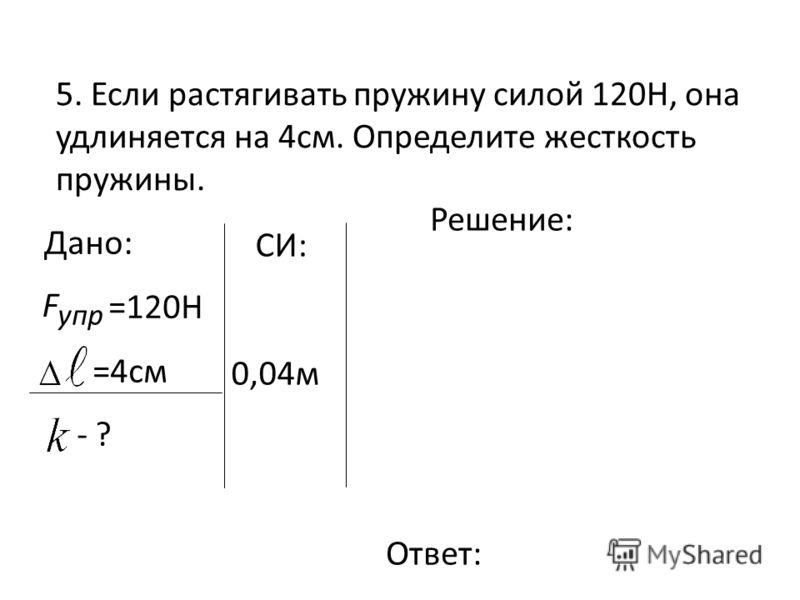 5. Если растягивать пружину силой 120Н, она удлиняется на 4см. Определите жесткость пружины. Дано: =120Н =4см - ? упр F Решение: Ответ: СИ: 0,04м