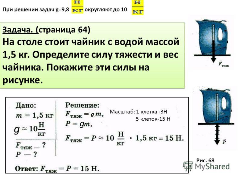 При решении задач g=9,8 округляют до 10 Задача. (страница 64) На столе стоит чайник с водой массой 1,5 кг. Определите силу тяжести и вес чайника. Покажите эти силы на рисунке. Задача. (страница 64) На столе стоит чайник с водой массой 1,5 кг. Определ